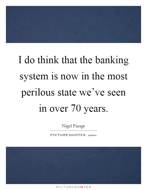 I do think that the banking system is now in the most perilous state we've seen in over 70 years Picture Quote #1