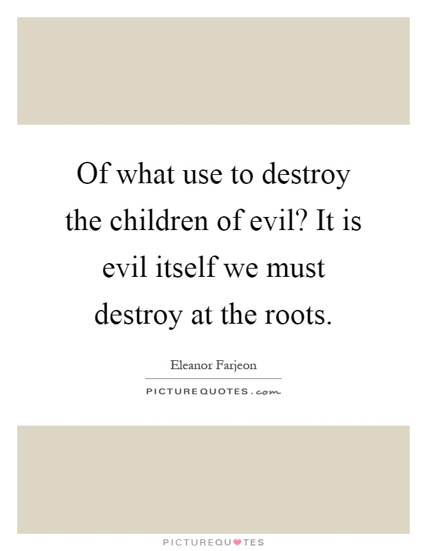 Of what use to destroy the children of evil? It is evil itself we must destroy at the roots Picture Quote #1