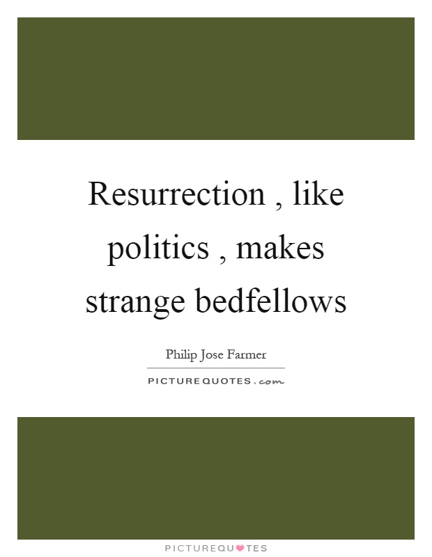 Resurrection, like politics, makes strange bedfellows Picture Quote #1
