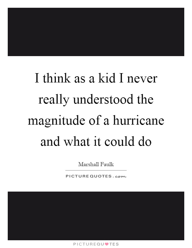 I think as a kid I never really understood the magnitude of a hurricane and what it could do Picture Quote #1