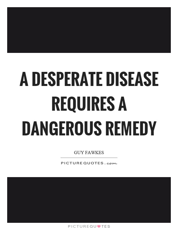 A desperate disease requires a dangerous remedy Picture Quote #1