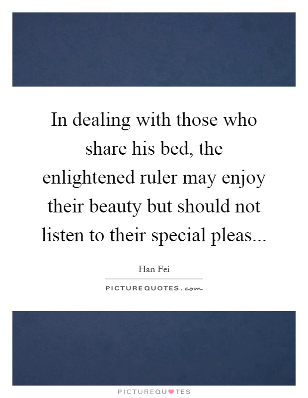 In dealing with those who share his bed, the enlightened ruler may enjoy their beauty but should not listen to their special pleas Picture Quote #1