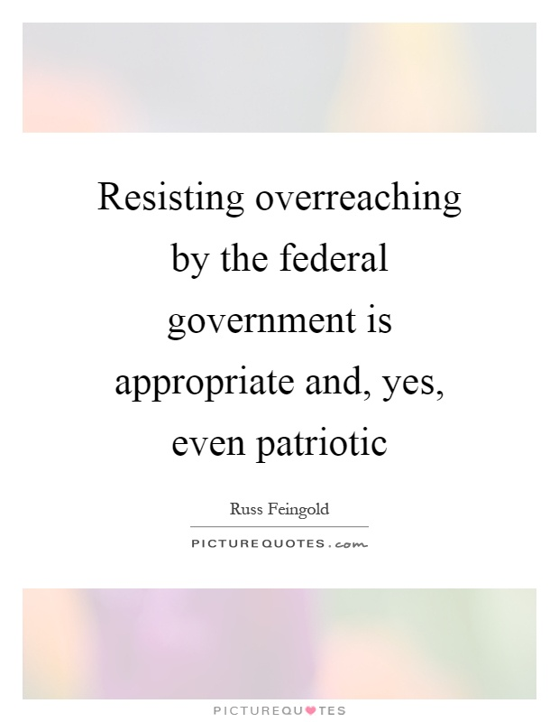 Resisting overreaching by the federal government is appropriate and, yes, even patriotic Picture Quote #1