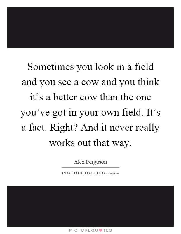 Sometimes you look in a field and you see a cow and you think it's a better cow than the one you've got in your own field. It's a fact. Right? And it never really works out that way Picture Quote #1