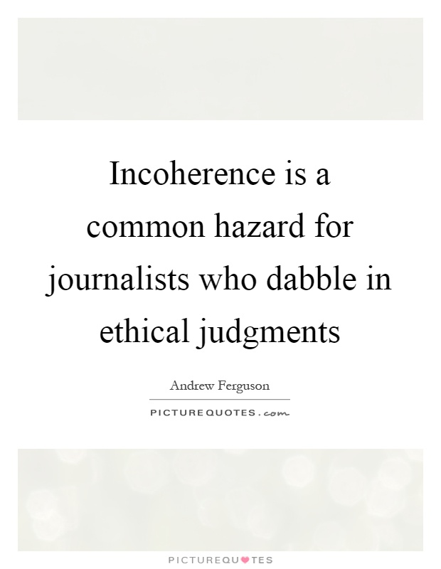 Incoherence is a common hazard for journalists who dabble in ethical judgments Picture Quote #1