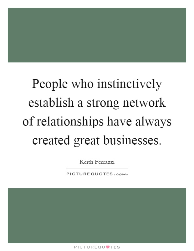 People who instinctively establish a strong network of relationships have always created great businesses Picture Quote #1
