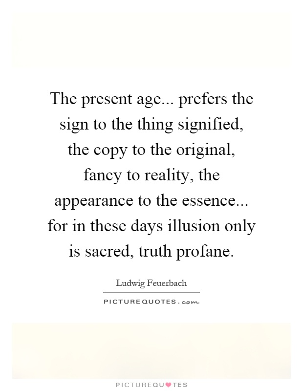 The present age... prefers the sign to the thing signified, the copy to the original, fancy to reality, the appearance to the essence... for in these days illusion only is sacred, truth profane Picture Quote #1