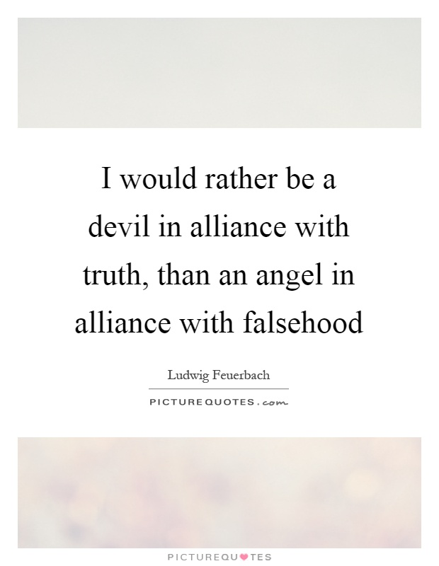 I would rather be a devil in alliance with truth, than an angel in alliance with falsehood Picture Quote #1