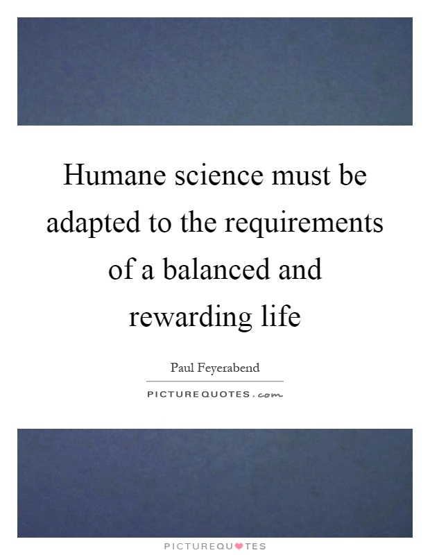 Humane science must be adapted to the requirements of a balanced and rewarding life Picture Quote #1