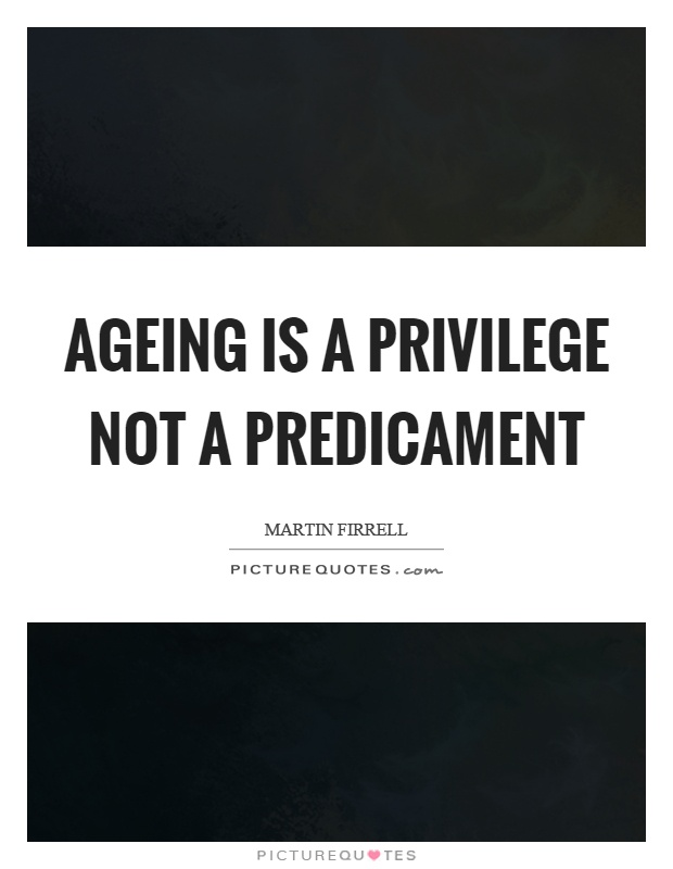 Ageing is a privilege not a predicament Picture Quote #1