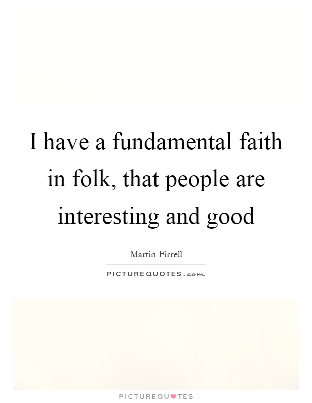 I have a fundamental faith in folk, that people are interesting and good Picture Quote #1