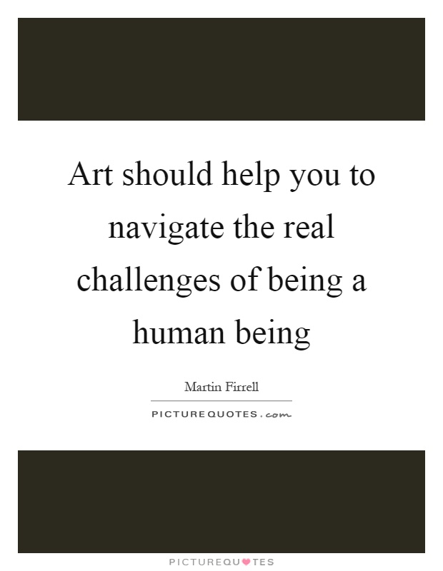 Art should help you to navigate the real challenges of being a human being Picture Quote #1