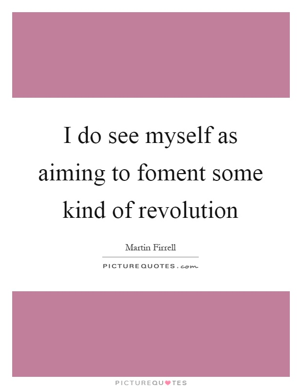 I do see myself as aiming to foment some kind of revolution Picture Quote #1