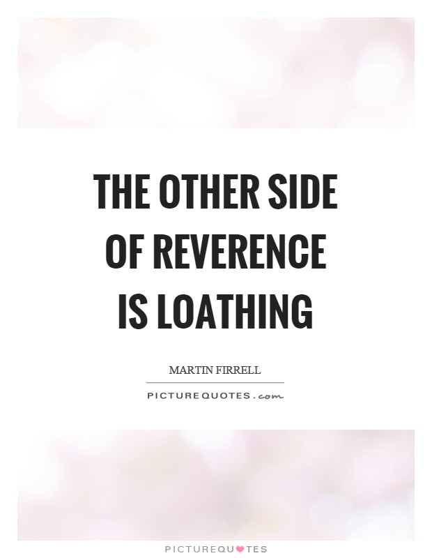 The other side of reverence is loathing Picture Quote #1