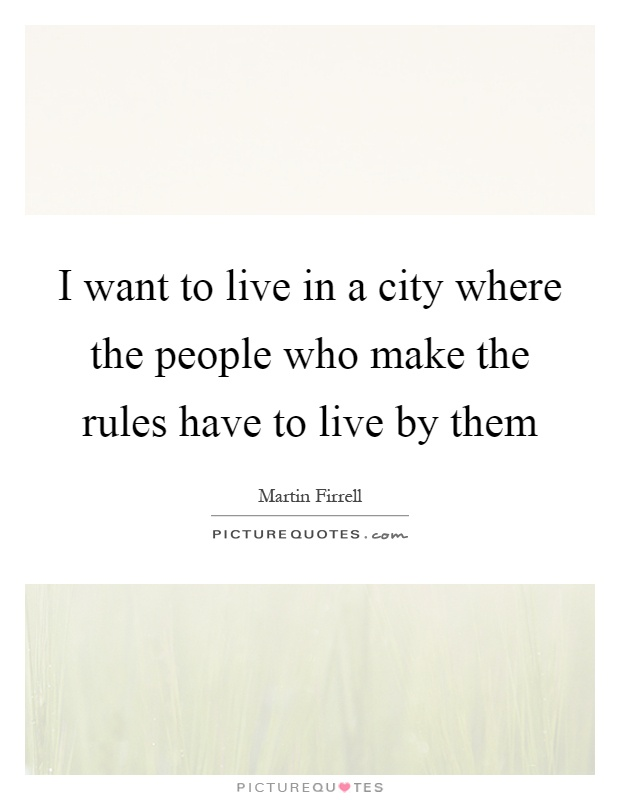 I want to live in a city where the people who make the rules have to live by them Picture Quote #1