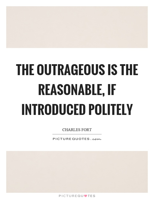 The outrageous is the reasonable, if introduced politely Picture Quote #1