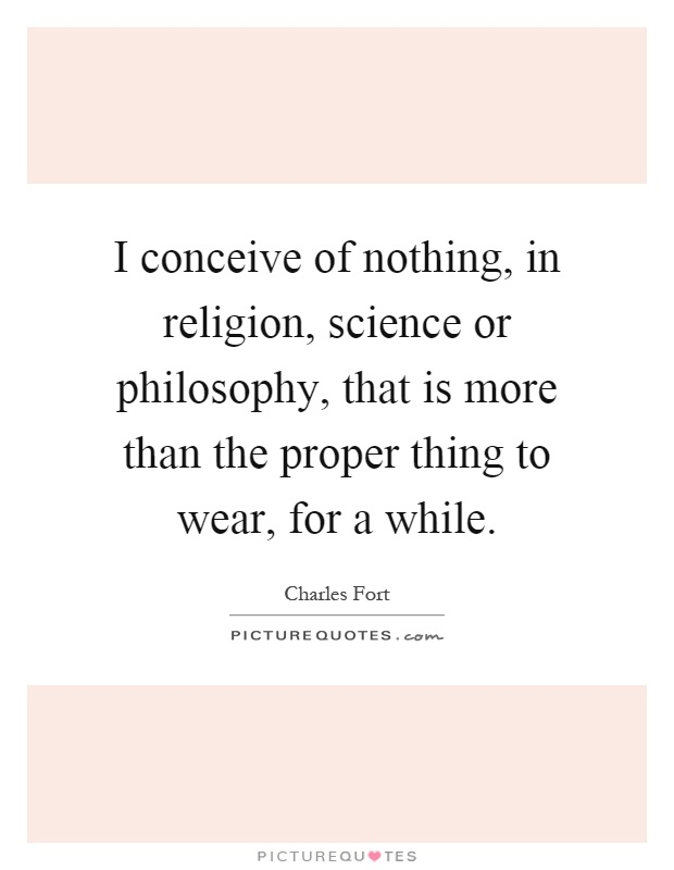 I conceive of nothing, in religion, science or philosophy, that is more than the proper thing to wear, for a while Picture Quote #1