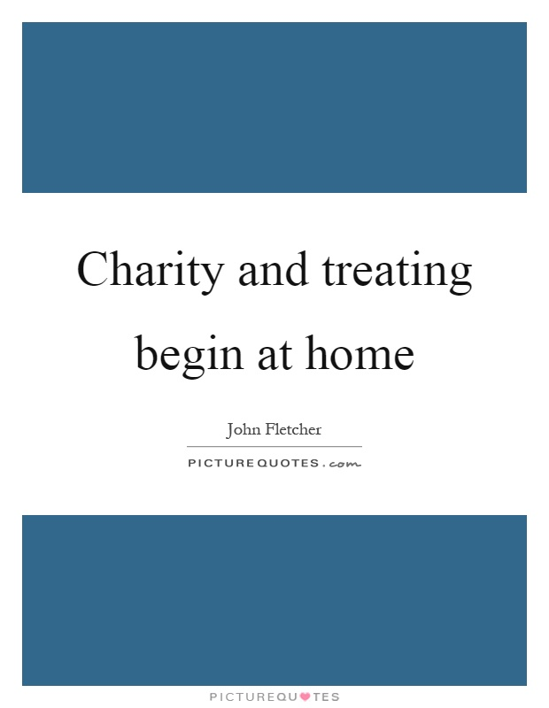 Charity and treating begin at home Picture Quote #1