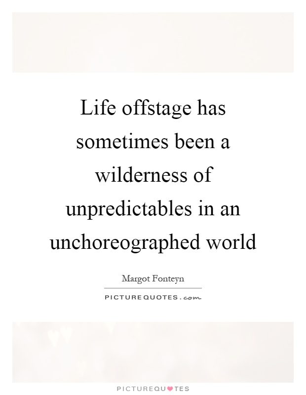 Life offstage has sometimes been a wilderness of unpredictables in an unchoreographed world Picture Quote #1