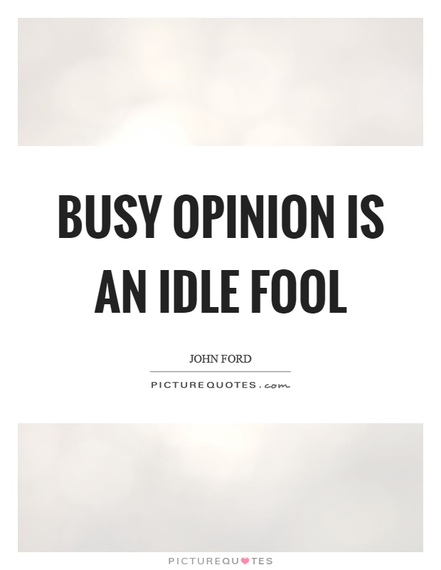 Busy opinion is an idle fool Picture Quote #1