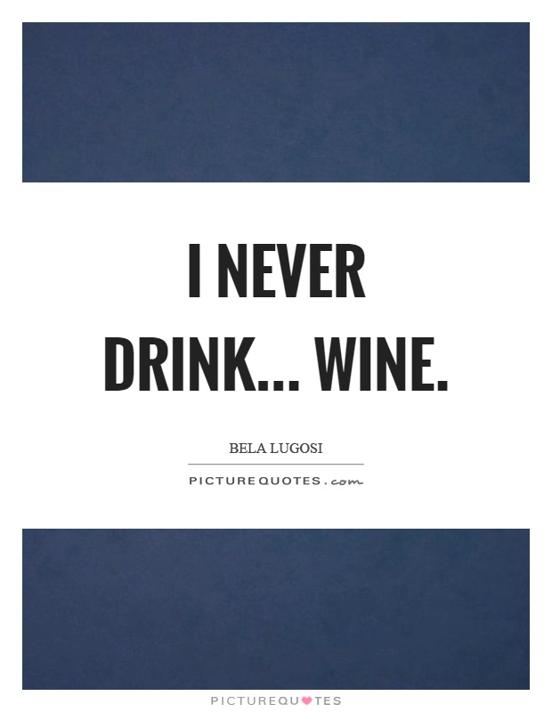 I never drink... wine Picture Quote #1