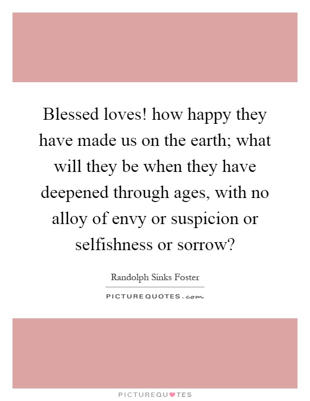 Blessed loves! how happy they have made us on the earth; what will they be when they have deepened through ages, with no alloy of envy or suspicion or selfishness or sorrow? Picture Quote #1