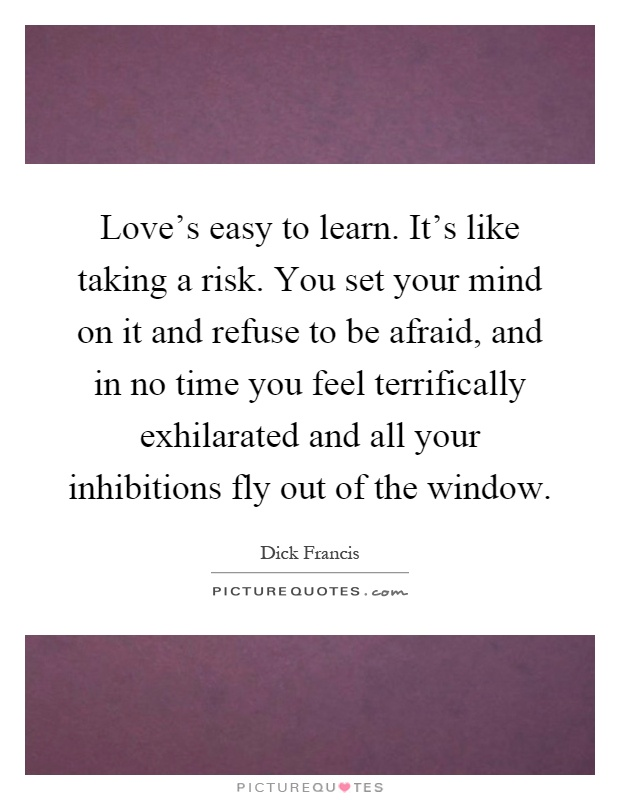 Love's easy to learn. It's like taking a risk. You set your mind on it and refuse to be afraid, and in no time you feel terrifically exhilarated and all your inhibitions fly out of the window Picture Quote #1