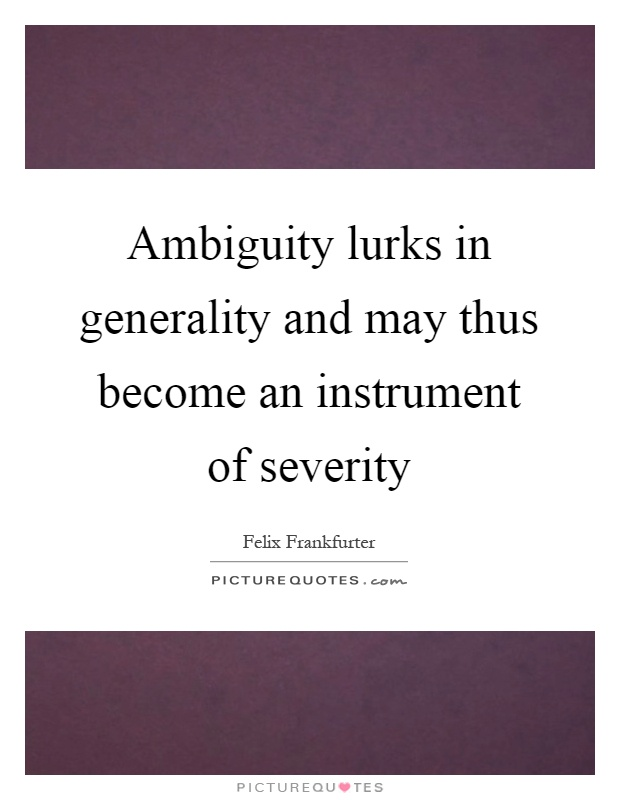 Ambiguity lurks in generality and may thus become an instrument of severity Picture Quote #1