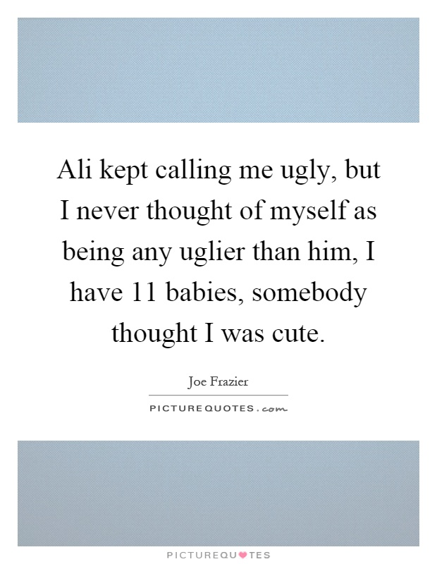 Ali kept calling me ugly, but I never thought of myself as being any uglier than him, I have 11 babies, somebody thought I was cute Picture Quote #1