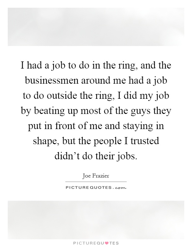 I had a job to do in the ring, and the businessmen around me had a job to do outside the ring, I did my job by beating up most of the guys they put in front of me and staying in shape, but the people I trusted didn't do their jobs Picture Quote #1
