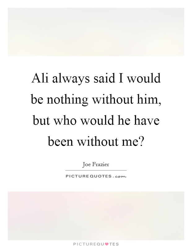 Ali always said I would be nothing without him, but who would he have been without me? Picture Quote #1