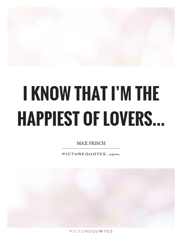 I know that I'm the happiest of lovers Picture Quote #1