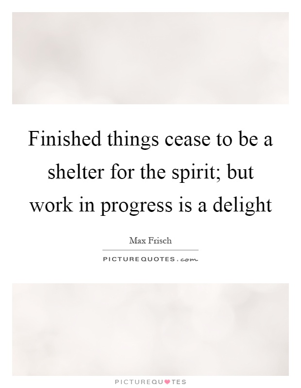 Finished things cease to be a shelter for the spirit; but work in progress is a delight Picture Quote #1
