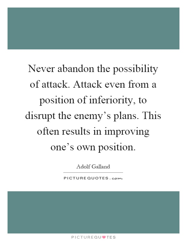 Never abandon the possibility of attack. Attack even from a position of inferiority, to disrupt the enemy's plans. This often results in improving one's own position Picture Quote #1