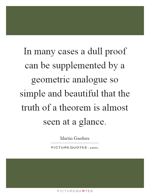 In many cases a dull proof can be supplemented by a geometric analogue so simple and beautiful that the truth of a theorem is almost seen at a glance Picture Quote #1