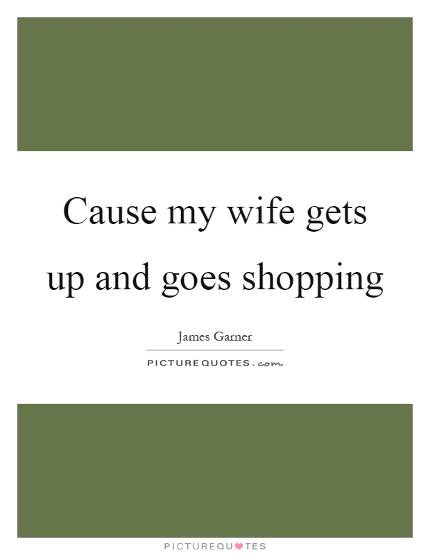 Cause my wife gets up and goes shopping Picture Quote #1