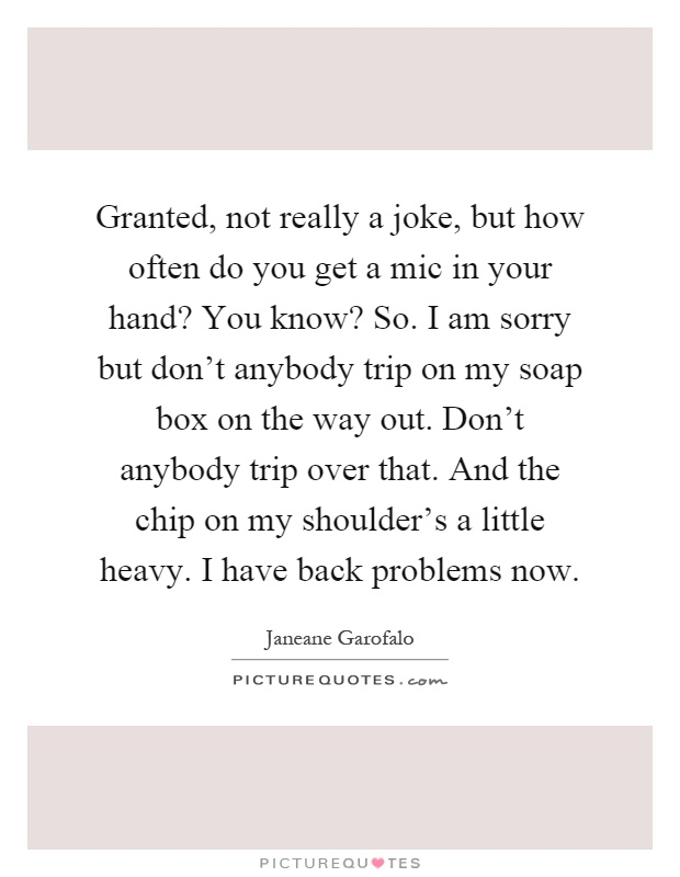 Granted, not really a joke, but how often do you get a mic in your hand? You know? So. I am sorry but don't anybody trip on my soap box on the way out. Don't anybody trip over that. And the chip on my shoulder's a little heavy. I have back problems now Picture Quote #1