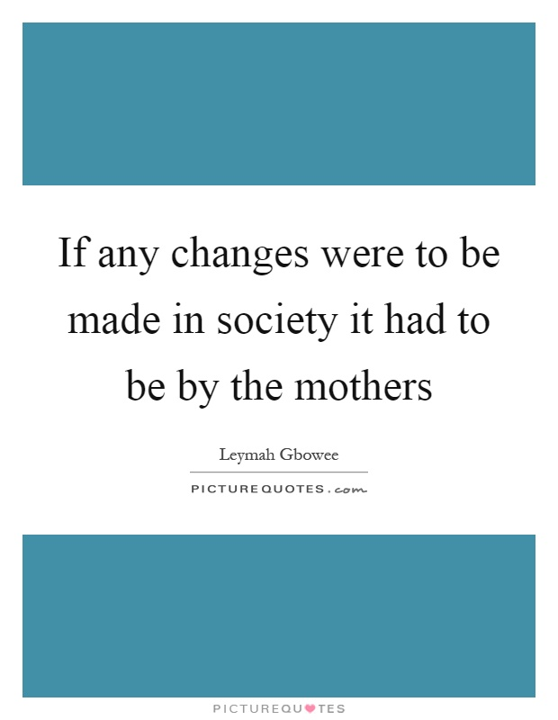If any changes were to be made in society it had to be by the mothers Picture Quote #1