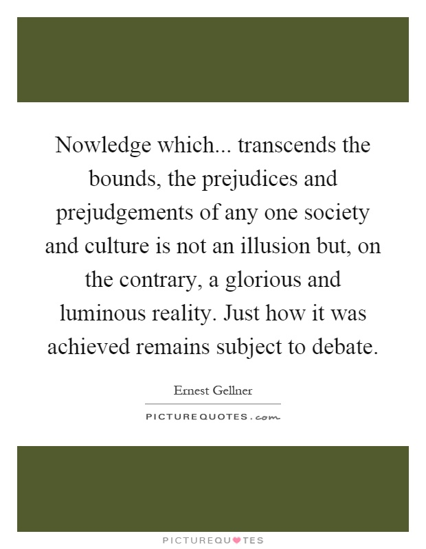 Nowledge which... transcends the bounds, the prejudices and prejudgements of any one society and culture is not an illusion but, on the contrary, a glorious and luminous reality. Just how it was achieved remains subject to debate Picture Quote #1