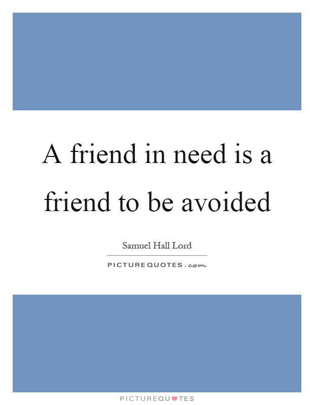 A friend in need is a friend to be avoided Picture Quote #1