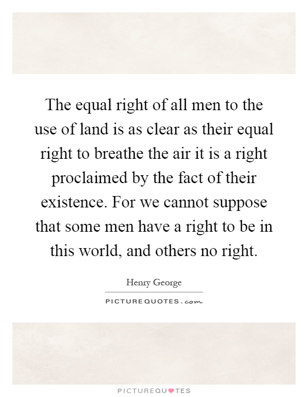 The equal right of all men to the use of land is as clear as their equal right to breathe the air it is a right proclaimed by the fact of their existence. For we cannot suppose that some men have a right to be in this world, and others no right Picture Quote #1