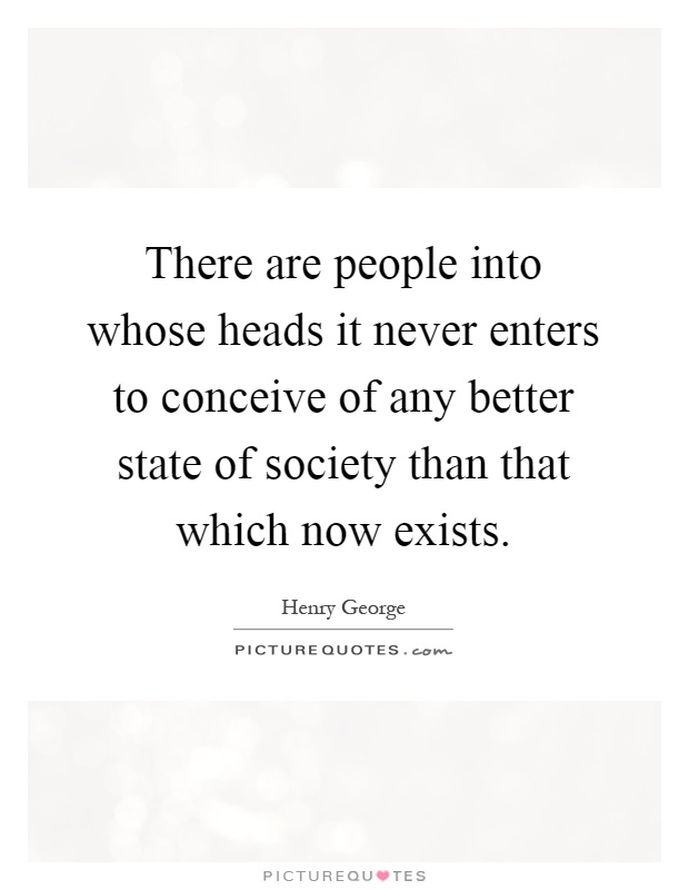 There are people into whose heads it never enters to conceive of any better state of society than that which now exists Picture Quote #1
