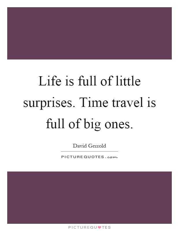 Life is full of little surprises. Time travel is full of big ones Picture Quote #1
