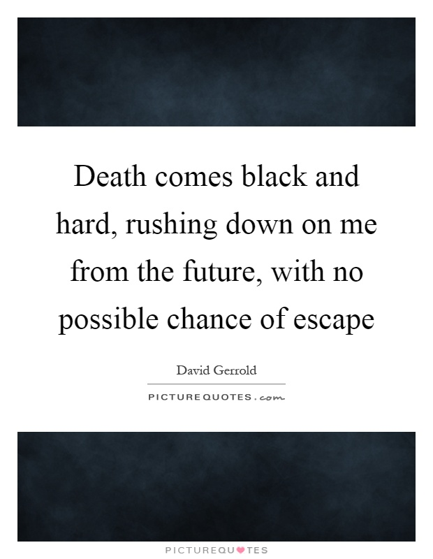 Death comes black and hard, rushing down on me from the future, with no possible chance of escape Picture Quote #1