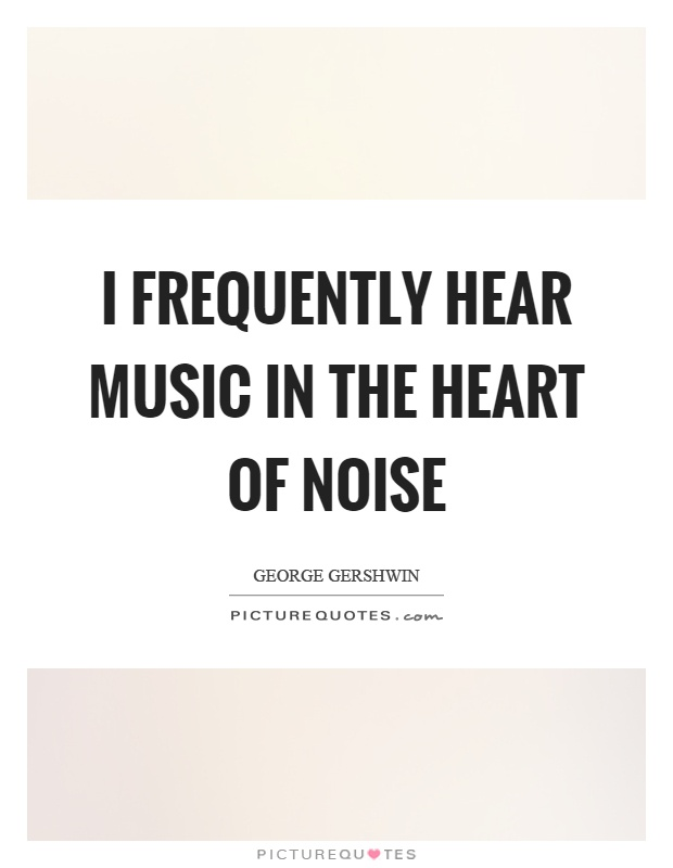 I frequently hear music in the heart of noise Picture Quote #1