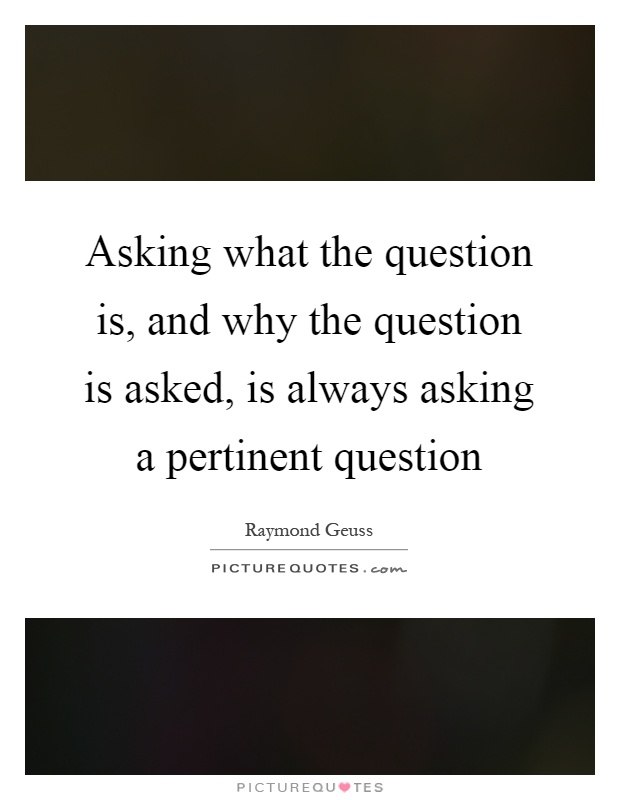 Asking what the question is, and why the question is asked, is always asking a pertinent question Picture Quote #1