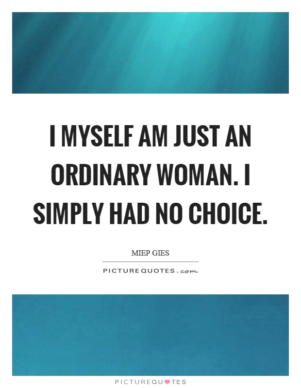 I myself am just an ordinary woman. I simply had no choice Picture Quote #1