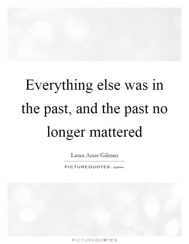 Everything else was in the past, and the past no longer mattered Picture Quote #1