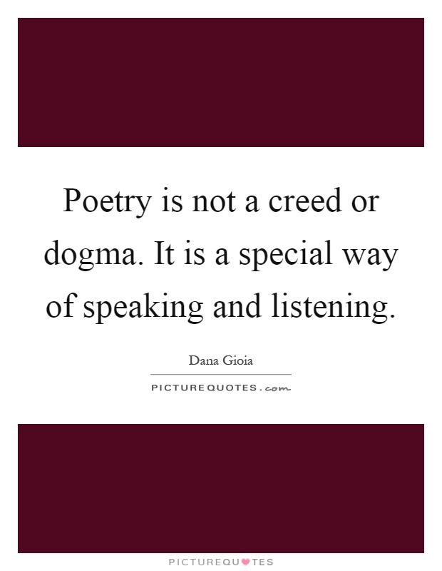Poetry is not a creed or dogma. It is a special way of speaking and listening Picture Quote #1