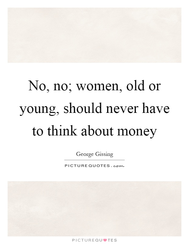 No, no; women, old or young, should never have to think about money Picture Quote #1